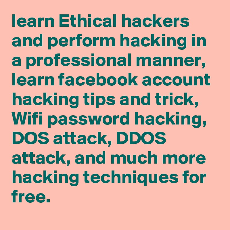 Learn Ethical Hackers And Perform Hacking In A Professional Manner Learn Facebook Account Hacking Tips And Trick Wifi Password Hacking Dos Attack Ddos Attack And Much More Hacking Techniques For Free
