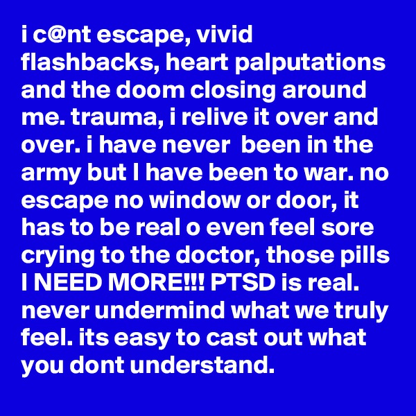 i c@nt escape, vivid flashbacks, heart palputations and the doom closing around me. trauma, i relive it over and over. i have never  been in the army but I have been to war. no escape no window or door, it has to be real o even feel sore crying to the doctor, those pills I NEED MORE!!! PTSD is real. never undermind what we truly feel. its easy to cast out what you dont understand.