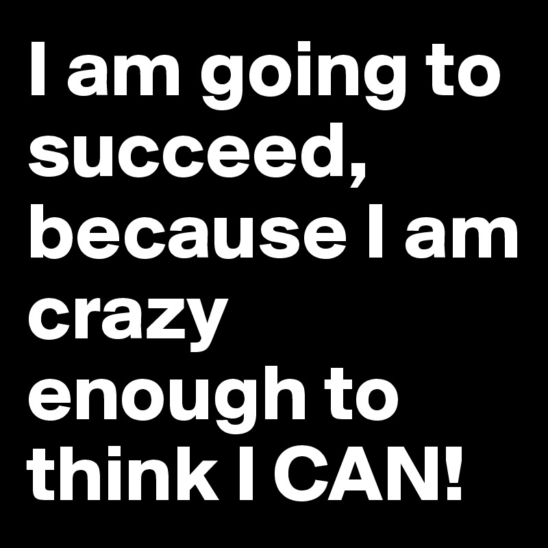 I am going to succeed, because I am crazy enough to think I CAN!