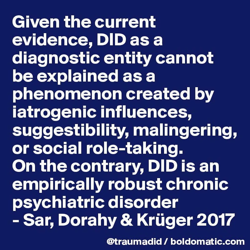 Given the current evidence, DID as a diagnostic entity cannot be explained as a phenomenon created by iatrogenic influences, suggestibility, malingering, or social role-taking.  On the contrary, DID is an empirically robust chronic psychiatric disorder - Sar, Dorahy & Krüger 2017