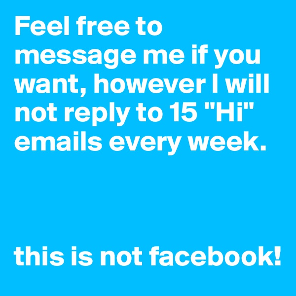 "Feel free to message me if you want, however I will not reply to 15 ""Hi"" emails every week.    this is not facebook!"