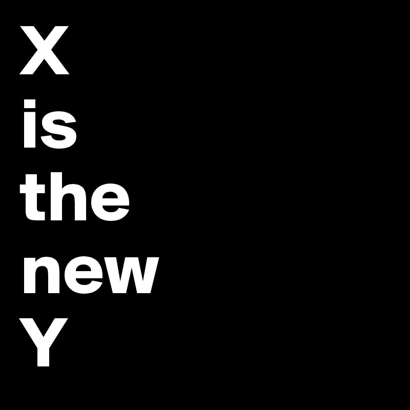 X  is  the  new Y