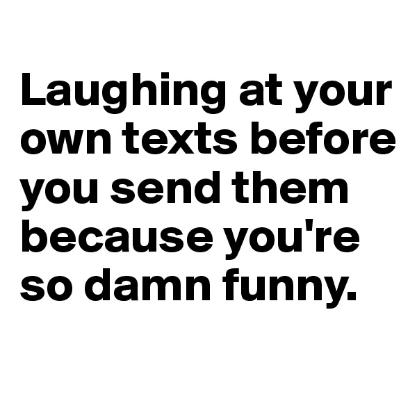 Laughing at your own texts before you send them because you're so damn funny.