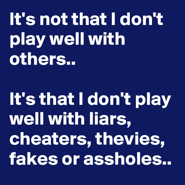 It's not that I don't play well with others..  It's that I don't play well with liars, cheaters, thevies, fakes or assholes..