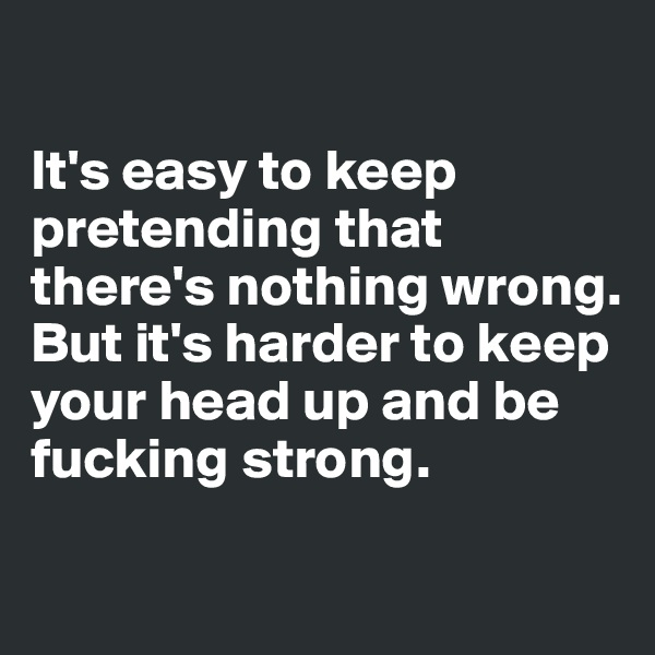 It's easy to keep pretending that there's nothing wrong. But it's harder to keep your head up and be fucking strong.
