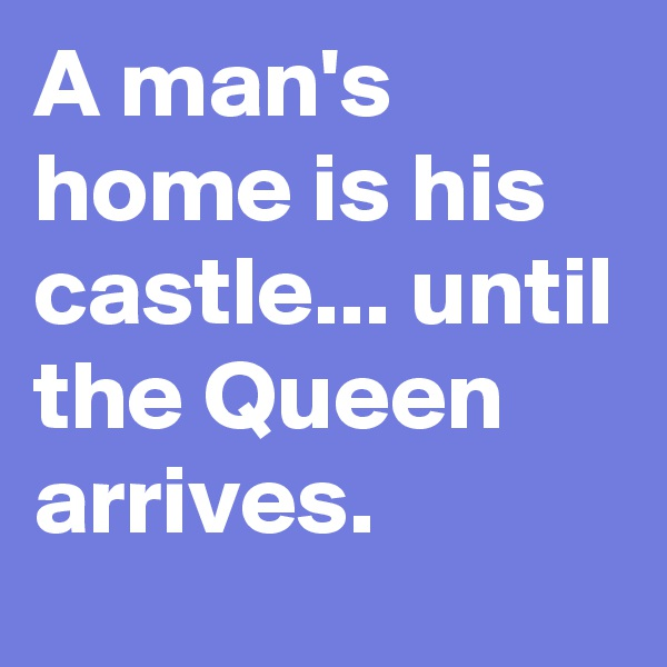 A man's home is his castle... until the Queen arrives.