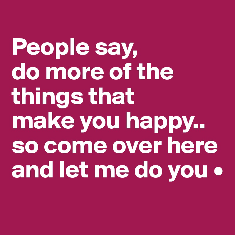 People say, do more of the things that make you happy.. so come over here and let me do you •