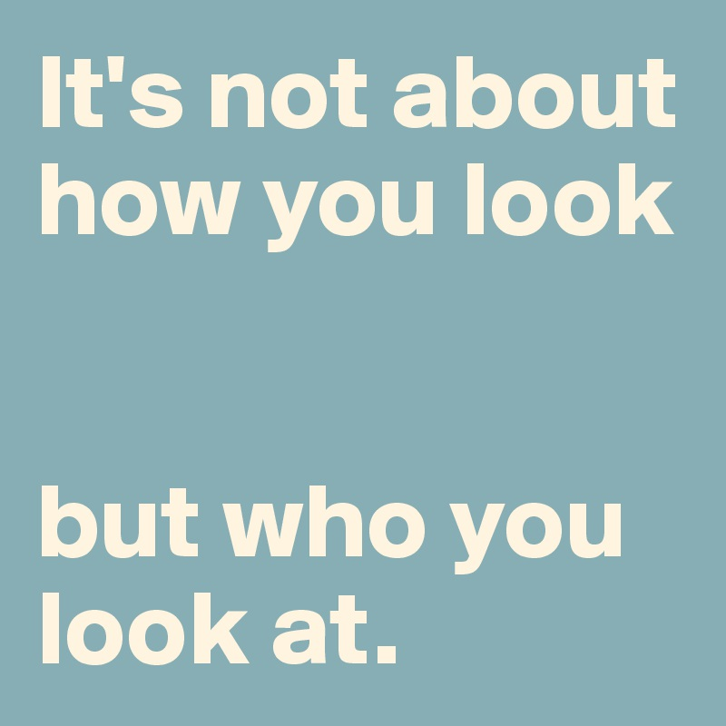 It's not about how you look   but who you look at.