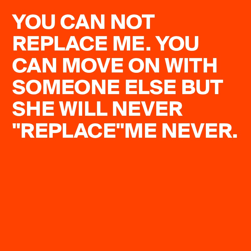 "YOU CAN NOT REPLACE ME. YOU CAN MOVE ON WITH SOMEONE ELSE BUT SHE WILL NEVER ""REPLACE""ME NEVER."