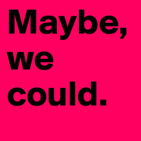 Maybe, we could.