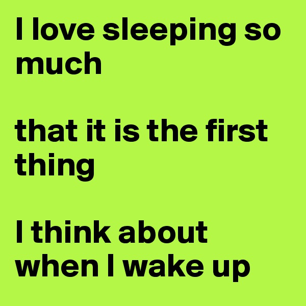 I love sleeping so much  that it is the first thing  I think about when I wake up