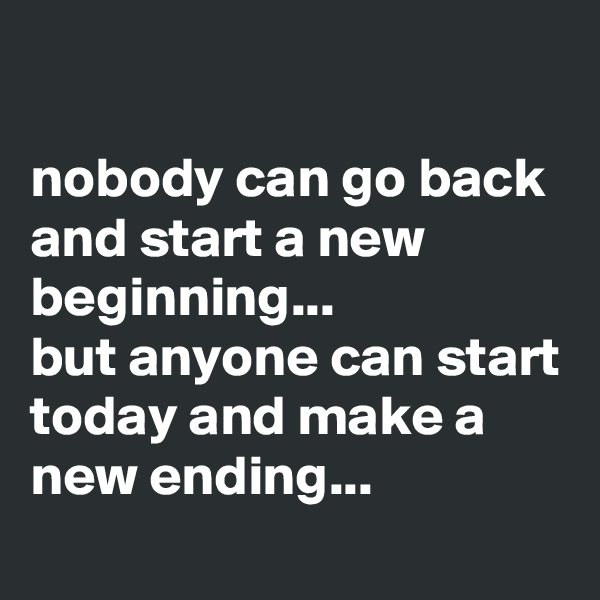 nobody can go back and start a new beginning...  but anyone can start today and make a new ending...