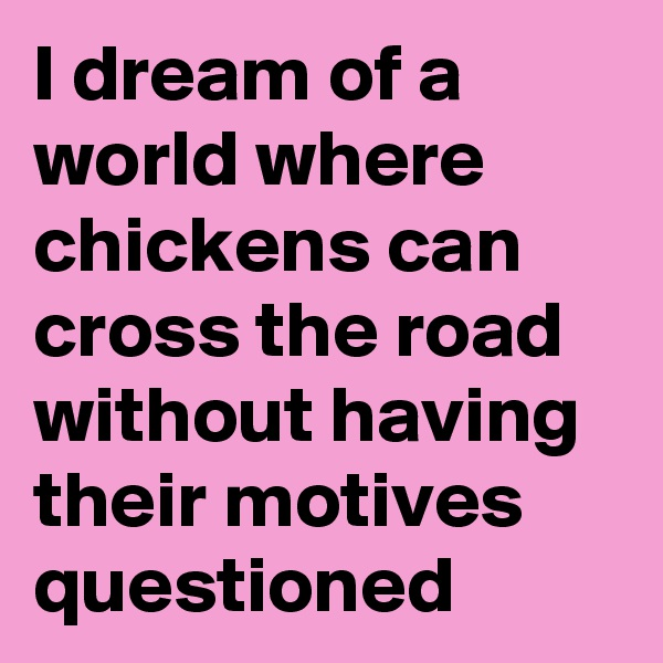 I dream of a world where chickens can cross the road without having their motives questioned
