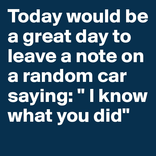 """Today would be a great day to leave a note on a random car saying: """" I know what you did"""""""