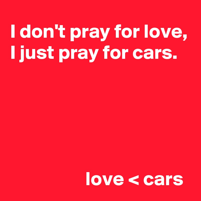 I don't pray for love, I just pray for cars.                         love < cars