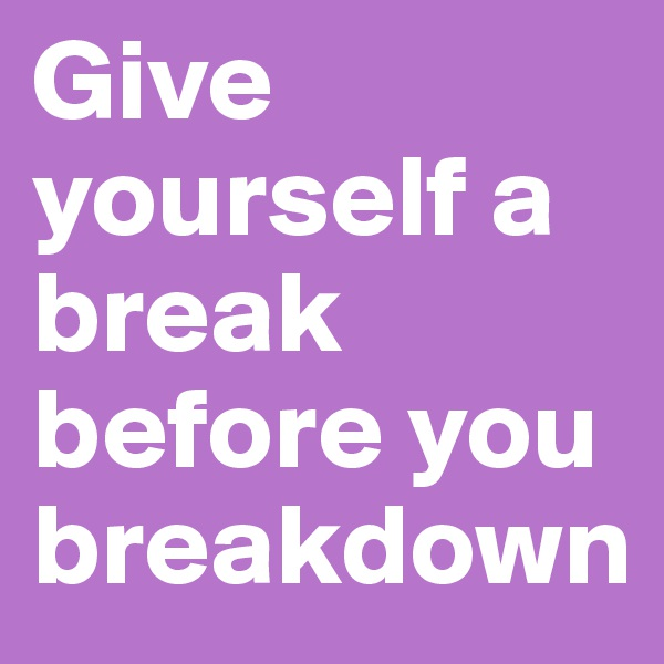 Give yourself a break before you breakdown