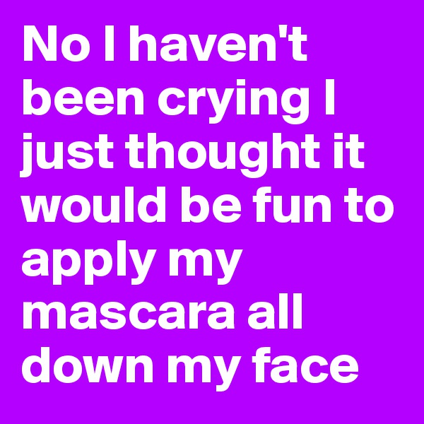 No I haven't been crying I just thought it would be fun to apply my mascara all down my face