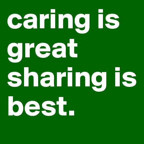 caring is great sharing is best.