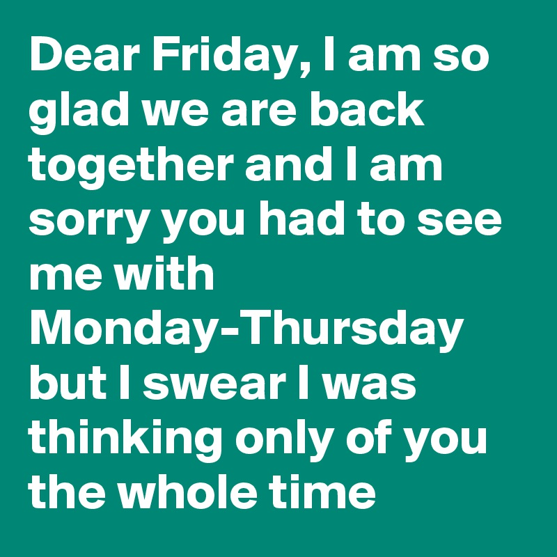 Dear Friday, I am so glad we are back together and I am sorry you had to see me with Monday-Thursday but I swear I was thinking only of you the whole time