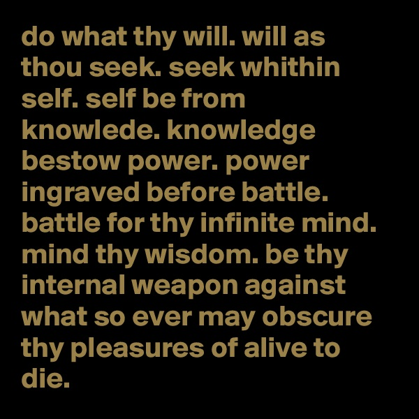do what thy will. will as thou seek. seek whithin self. self be from knowlede. knowledge bestow power. power ingraved before battle. battle for thy infinite mind. mind thy wisdom. be thy internal weapon against what so ever may obscure thy pleasures of alive to die.