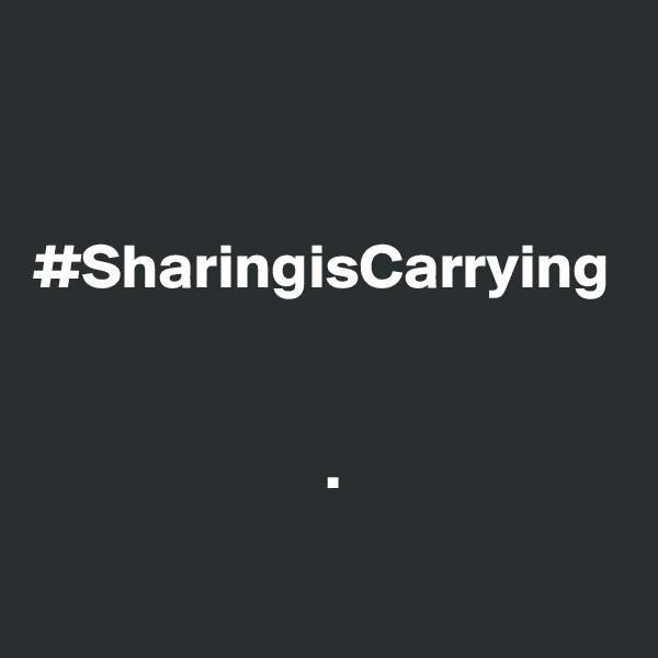 #SharingisCarrying                          .