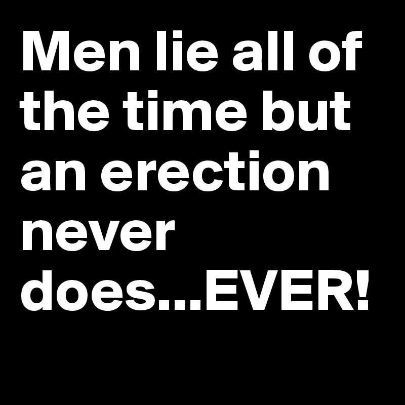 Men lie all of the time but an erection never does...EVER!