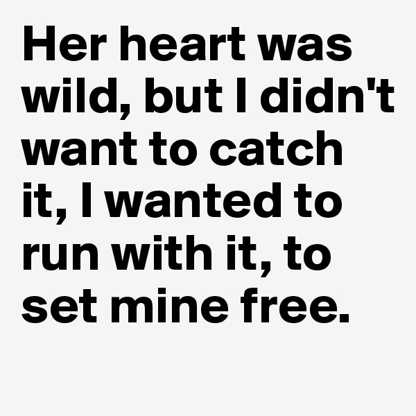 Her heart was wild, but I didn't want to catch it, I wanted to run with it, to set mine free.