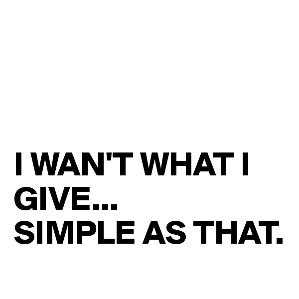 I WAN'T WHAT I GIVE... SIMPLE AS THAT.