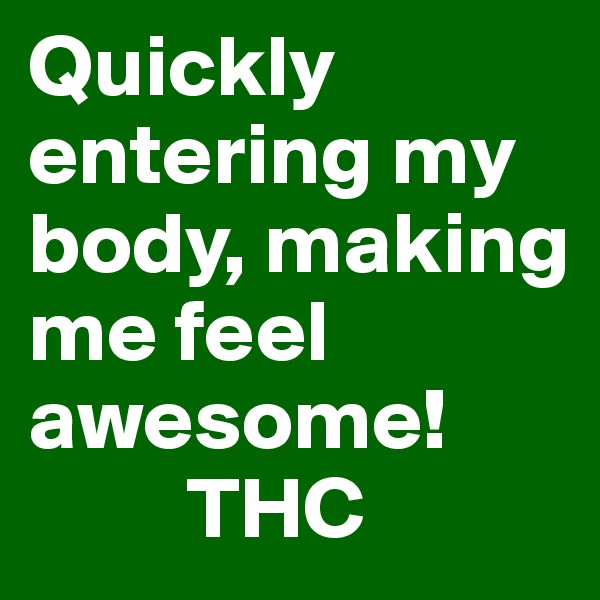 Quickly entering my body, making me feel awesome!          THC