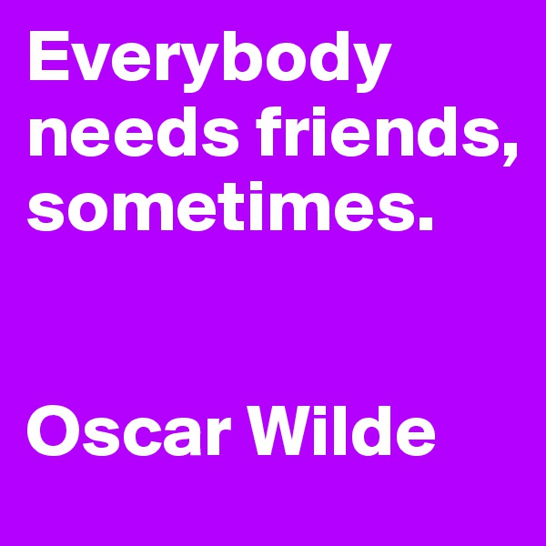 Everybody needs friends, sometimes.   Oscar Wilde