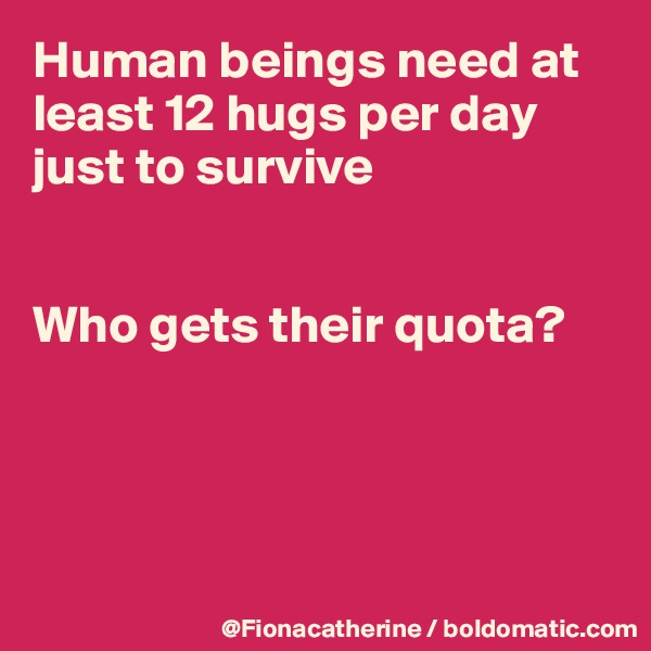 Human beings need at least 12 hugs per day just to survive   Who gets their quota?
