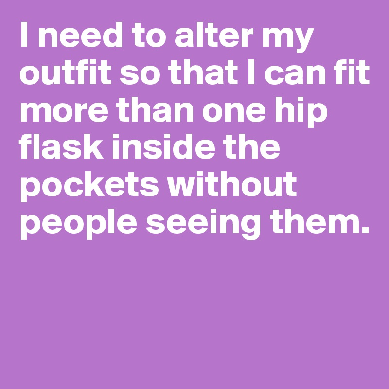 I need to alter my outfit so that I can fit more than one hip flask inside the pockets without people seeing them.