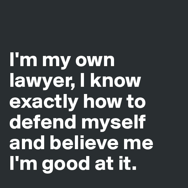 I'm my own lawyer, I know exactly how to defend myself and believe me I'm good at it.