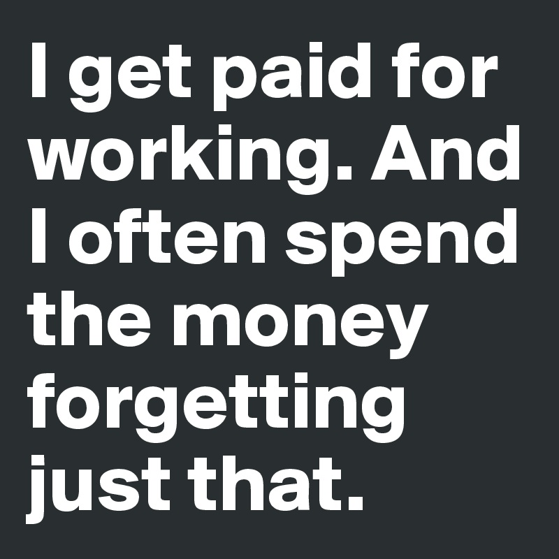 I get paid for working. And I often spend the money forgetting just that.