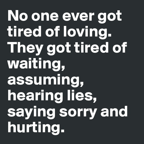 No one ever got tired of loving. They got tired of waiting, assuming, hearing lies, saying sorry and hurting.