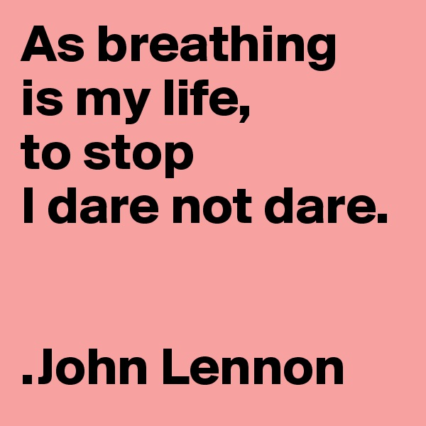 As breathing  is my life,  to stop  I dare not dare.   .John Lennon