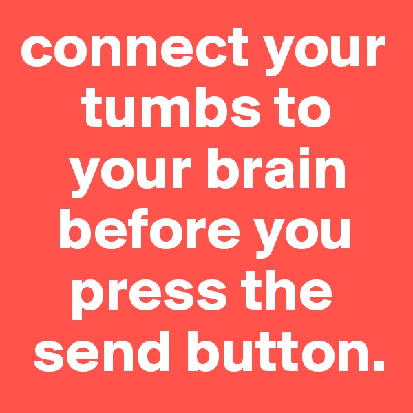 connect your        tumbs to      your brain     before you      press the   send button.