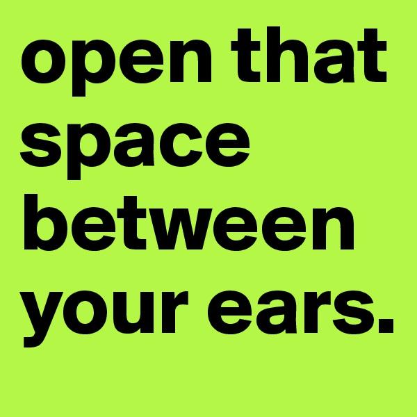 open that space between your ears.
