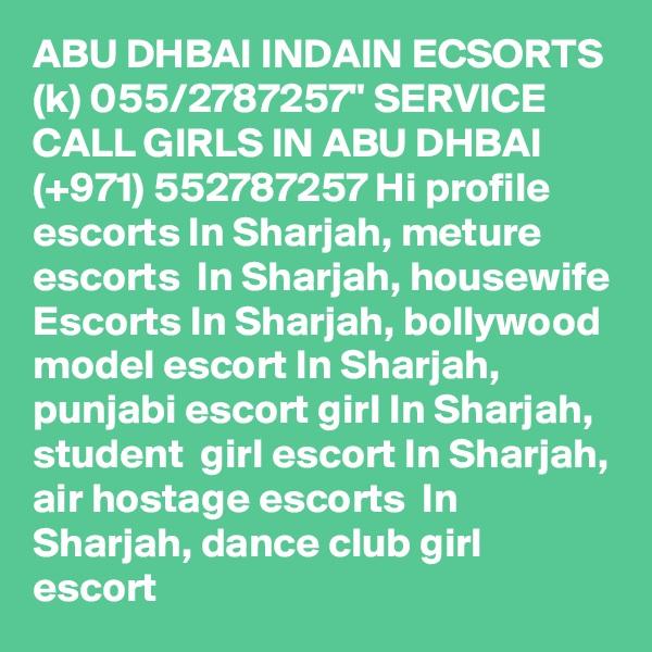 "ABU DHBAI INDAIN ECSORTS (k) 055/2787257"" SERVICE CALL GIRLS IN ABU DHBAI  (+971) 552787257 Hi profile escorts In Sharjah, meture escorts  In Sharjah, housewife Escorts In Sharjah, bollywood model escort In Sharjah, punjabi escort girl In Sharjah,  student  girl escort In Sharjah, air hostage escorts  In Sharjah, dance club girl escort"