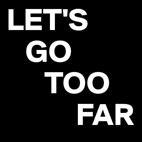 LET'S    GO       TOO             FAR