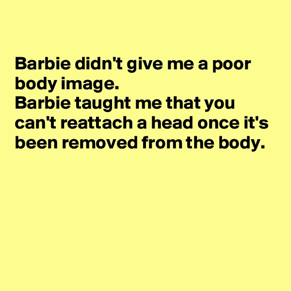 Barbie didn't give me a poor body image. Barbie taught me that you can't reattach a head once it's been removed from the body.