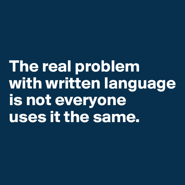 The real problem with written language is not everyone  uses it the same.