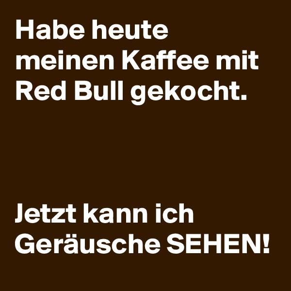 Habe heute meinen Kaffee mit Red Bull gekocht.    Jetzt kann ich Geräusche SEHEN!