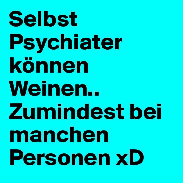 Selbst Psychiater können Weinen.. Zumindest bei manchen Personen xD