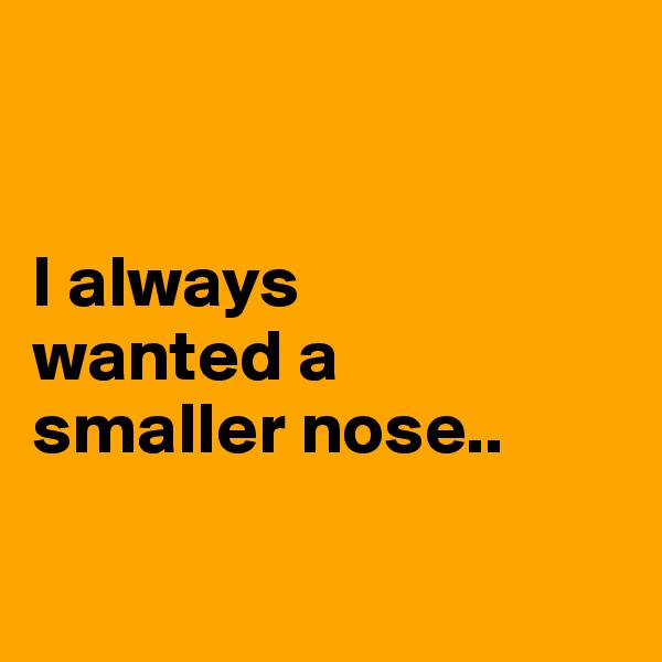 I always  wanted a  smaller nose..