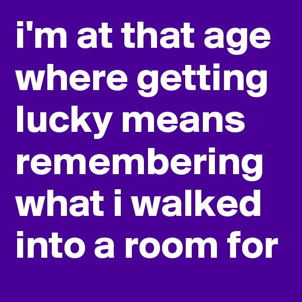 i'm at that age where getting lucky means remembering what i walked into a room for