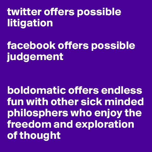 twitter offers possible litigation  facebook offers possible judgement   boldomatic offers endless fun with other sick minded philosphers who enjoy the freedom and exploration of thought