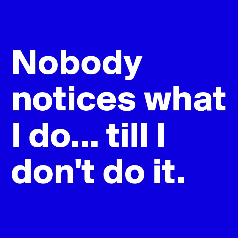 Nobody notices what I do... till I don't do it.