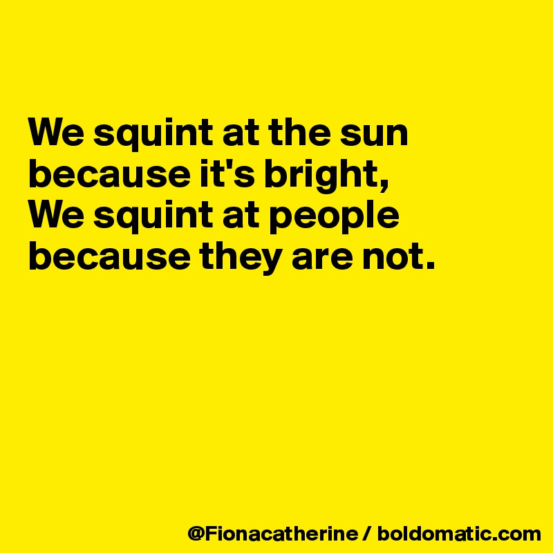 We squint at the sun  because it's bright, We squint at people because they are not.