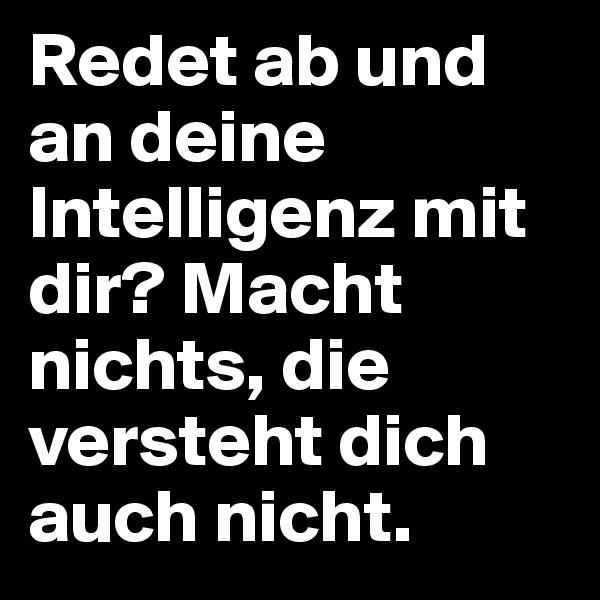 Redet ab und an deine Intelligenz mit dir? Macht nichts, die versteht dich auch nicht.